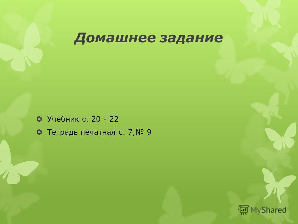 Домашнее задание Учебник с. 20 - 22 Тетрадь печатная с. 7, 9