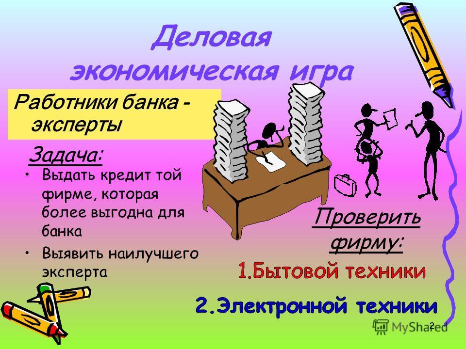 Деловая экономическая игра Работники банка - эксперты Задача: Выдать кредит той фирме, которая более выгодна для банка Выявить наилучшего эксперта Проверить фирму: 2