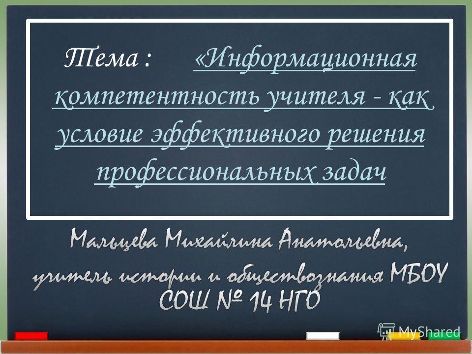 Тема : «Информационная компетентность учителя - как условие эффективного решения профессиональных задач
