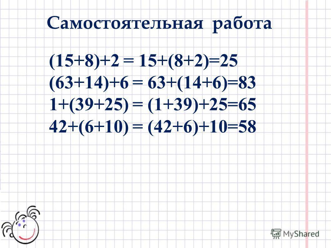 (15+8)+2 = 15+(8+2)=25 (63+14)+6 = 63+(14+6)=83 1+(39+25) = (1+39)+25=65 42+(6+10) = (42+6)+10=58 Самостоятельная работа