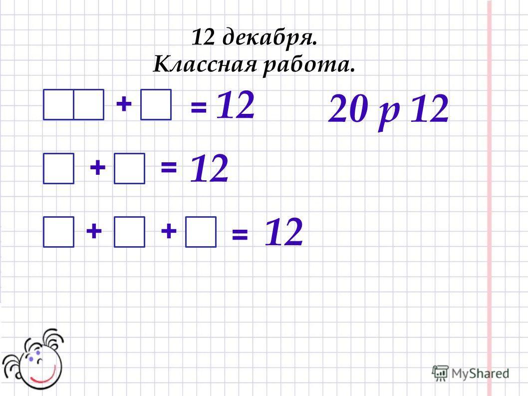 12 декабря. Классная работа. 12 + += = ++ = 12 20 р 12