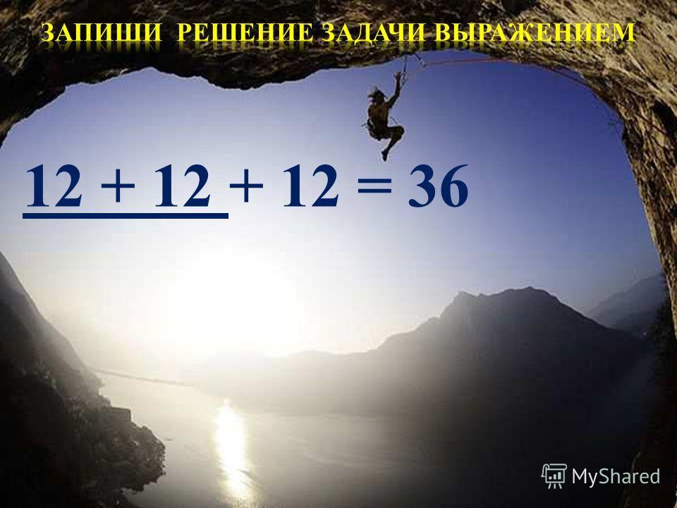 12 + 12 + 12 = 36