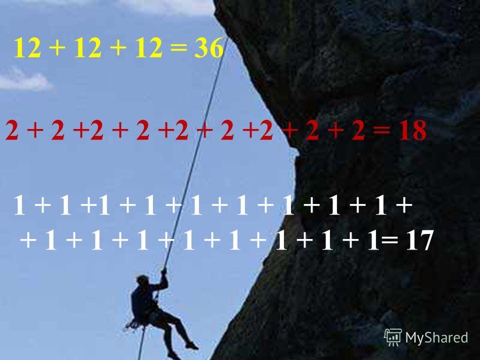 12 + 12 + 12 = 36 2 + 2 +2 + 2 +2 + 2 +2 + 2 + 2 = 18 1 + 1 +1 + 1 + 1 + 1 + 1 + 1 + 1 + + 1 + 1 + 1 + 1 + 1 + 1 + 1 + 1= 17