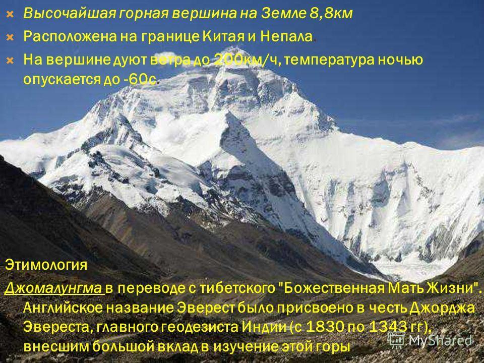 Высочайшая горная вершина на Земле 8,8км Расположена на границе Китая и Непала. На вершине дуют ветра до 200км/ч, температура ночью опускается до -60с. Этимология Джомалунгма в переводе с тибетского