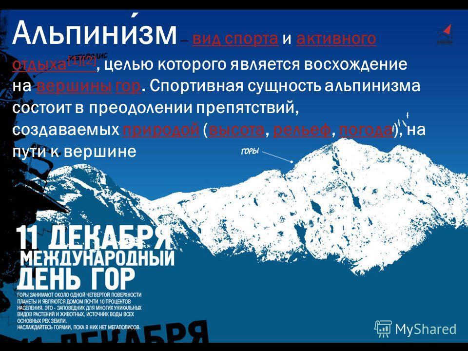 Альпинизм вид спорта и активного отдыха [1][2], целью которого является восхождение на вершины гор. Спортивная сущность альпинизма состоит в преодолении препятствий, создаваемых природой (высота, рельеф, погода), на пути к вершиневид спортаактивного
