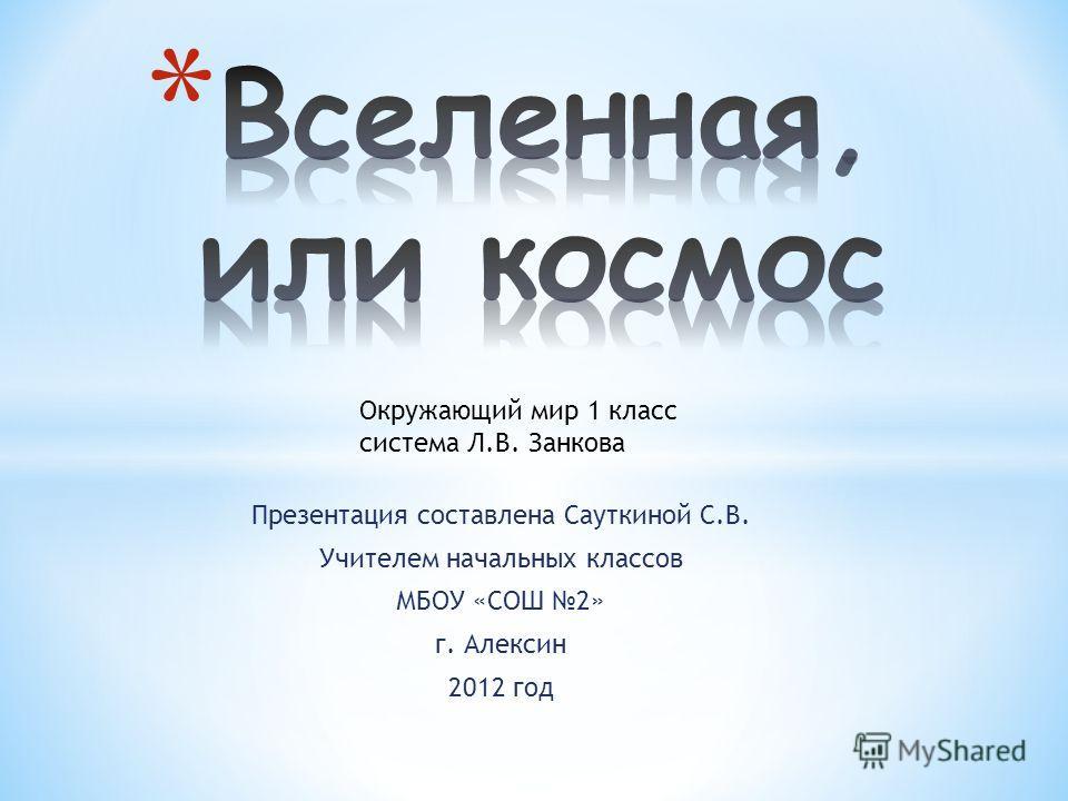 Презентация составлена Сауткиной С.В. Учителем начальных классов МБОУ «СОШ 2» г. Алексин 2012 год Окружающий мир 1 класс система Л.В. Занкова