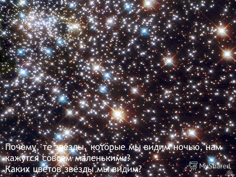 Почему, те звёзды, которые мы видим ночью, нам кажутся совсем маленькими? Каких цветов звёзды мы видим?