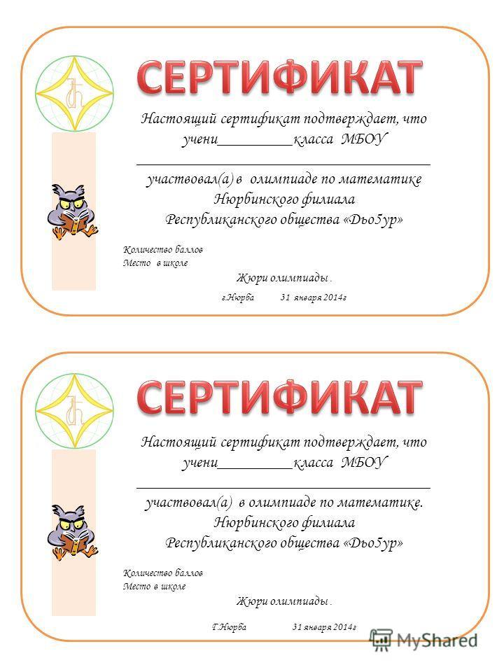 Настоящий сертификат подтверждает, что учени_________класса МБОУ ___________________________________ участвовал(а) в олимпиаде по математике Нюрбинского филиала Республиканского общества «Дьо5ур» Количество баллов Место в школе Жюри олимпиады. г.Нюрб