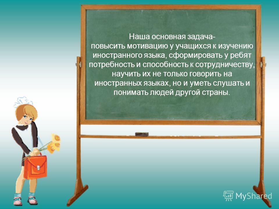 Наша основная задача- повысить мотивацию у учащихся к изучению иностранного языка, сформировать у ребят потребность и способность к сотрудничеству, научить их не только говорить на иностранных языках, но и уметь слушать и понимать людей другой страны