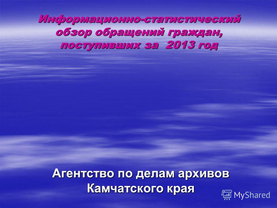 Информационно-статистический обзор обращений граждан, поступивших за 2013 год Агентство по делам архивов Камчатского края