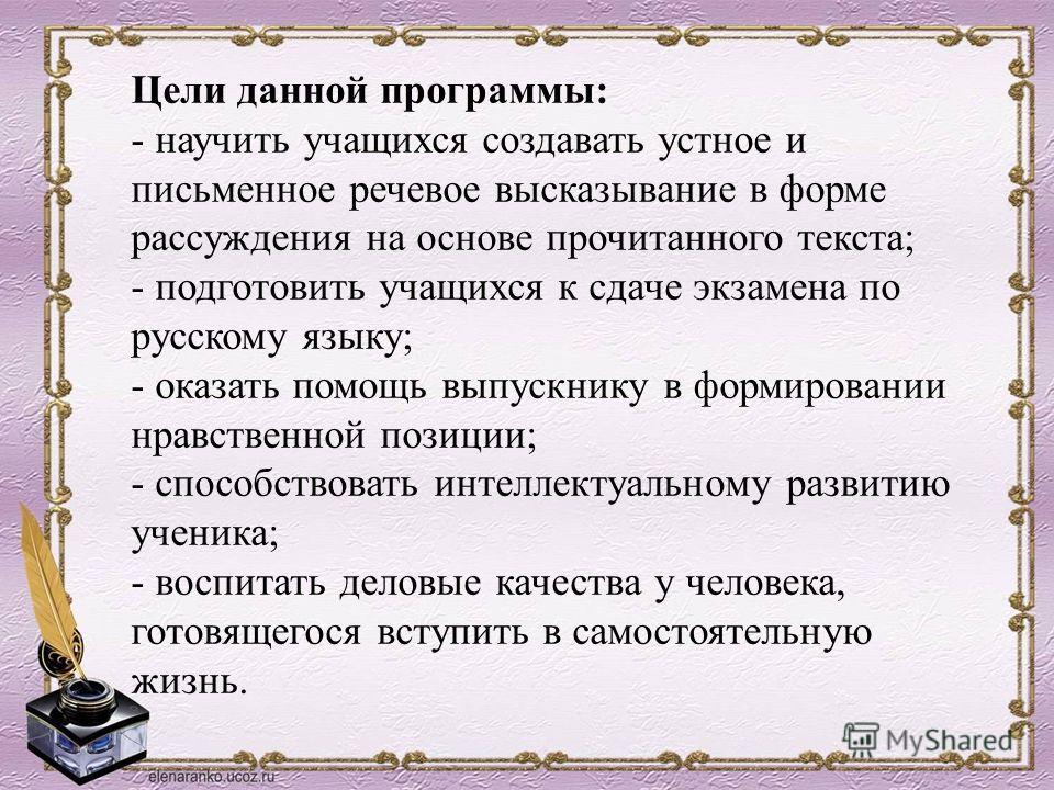 Цели данной программы: - научить учащихся создавать устное и письменное речевое высказывание в форме рассуждения на основе прочитанного текста; - подготовить учащихся к сдаче экзамена по русскому языку; - оказать помощь выпускнику в формировании нрав