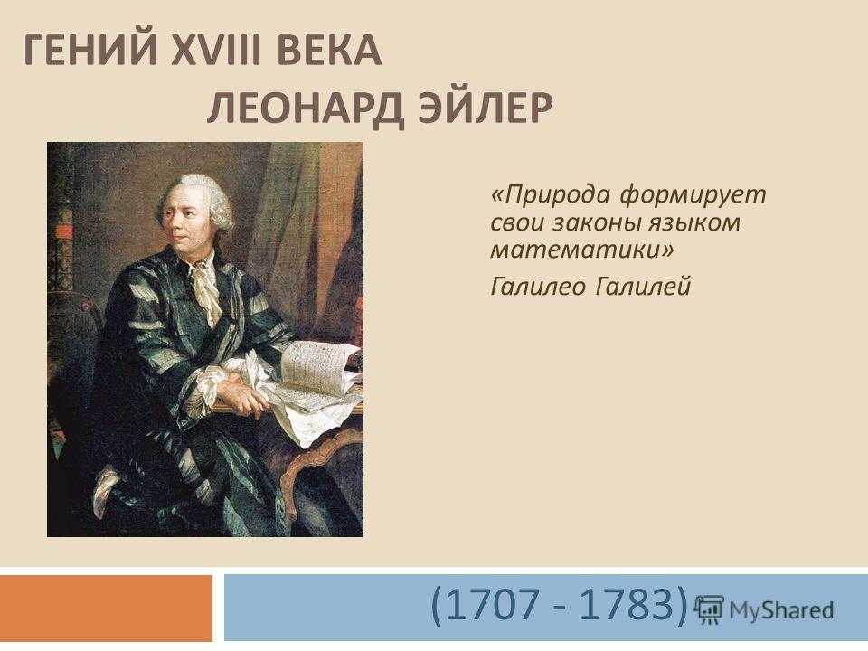 ГЕНИЙ XVIII ВЕКА ЛЕОНАРД ЭЙЛЕР « Природа формирует свои законы языком математики » Галилео Галилей (1707 - 1783)