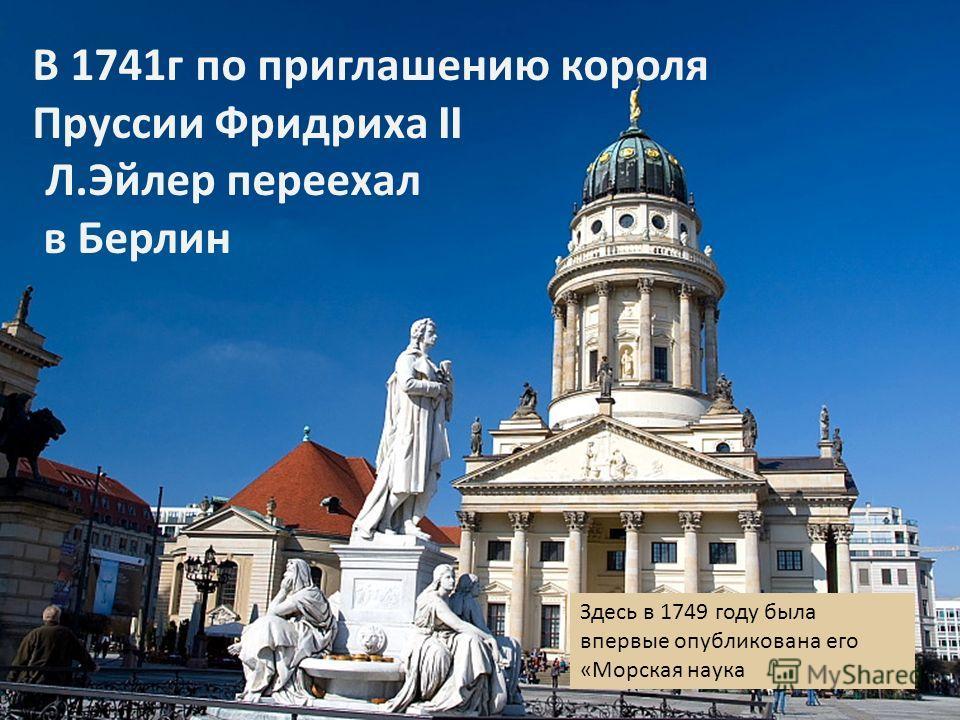 В 1741 г по приглашению короля Пруссии Фридриха II Л. Эйлер переехал в Берлин Здесь в 1749 году была впервые опубликована его « Морская наука