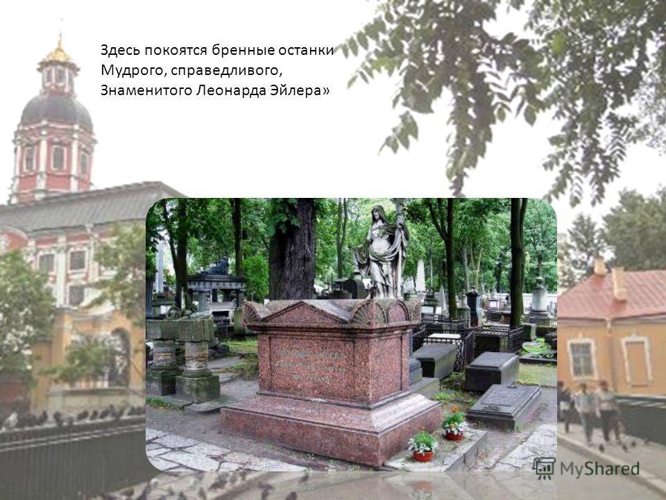 Здесь покоятся бренные останки Мудрого, справедливого, Знаменитого Леонарда Эйлера »