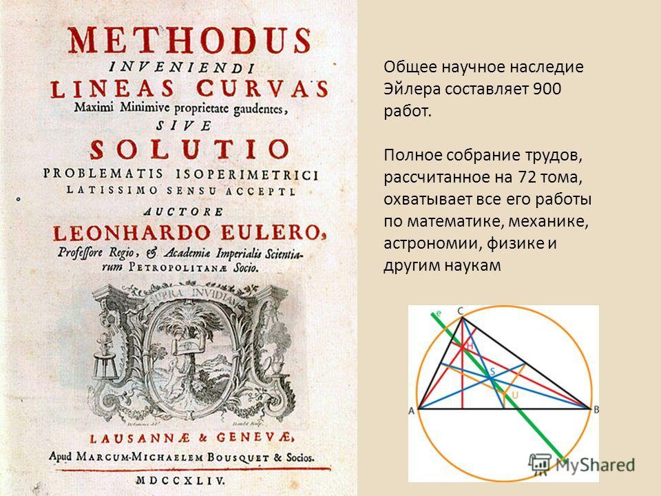 Общее научное наследие Эйлера составляет 900 работ. Полное собрание трудов, рассчитанное на 72 тома, охватывает все его работы по математике, механике, астрономии, физике и другим наукам