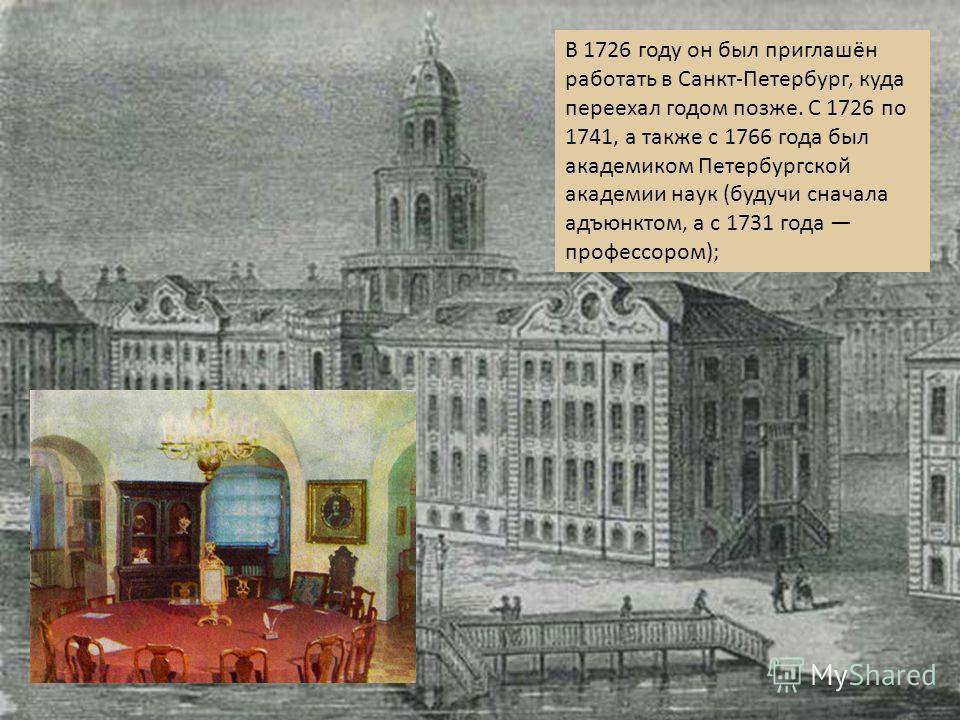 В 1726 году он был приглашён работать в Санкт - Петербург, куда переехал годом позже. С 1726 по 1741, а также с 1766 года был академиком Петербургской академии наук ( будучи сначала адъюнктом, а с 1731 года профессором );