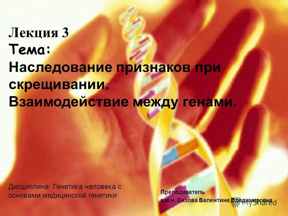 Преподаватель к.м.н. Сизова Валентина Владимировна Лекция 3 Тема: Наследование признаков при скрещивании. Взаимодействие между генами. Дисциплина: Генетика человека с основами медицинской генетики