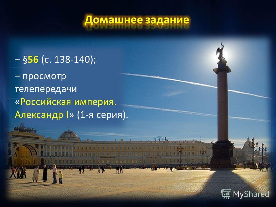 – §56 (с. 138-140); – просмотр телепередачи «Российская империя. Александр I» (1-я серия).