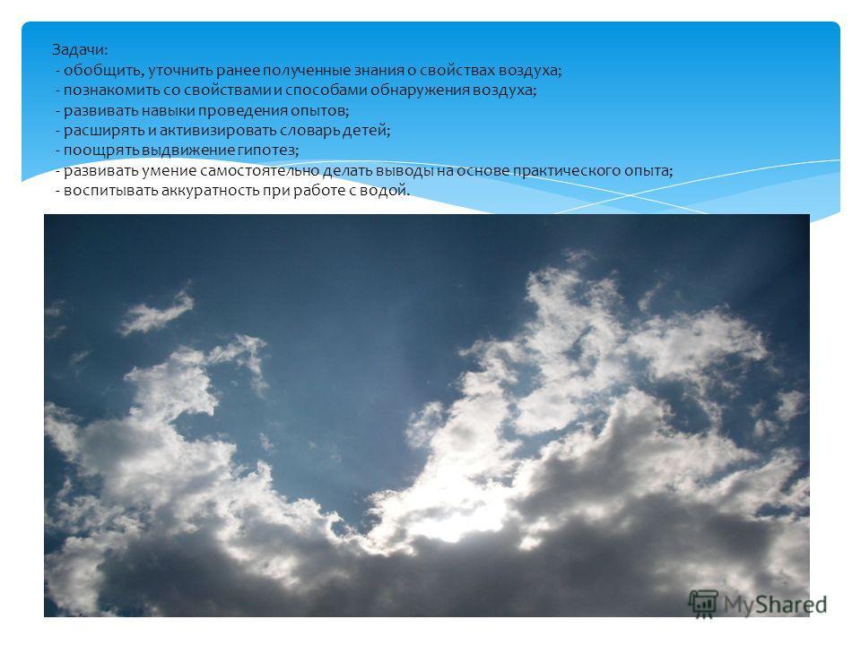 Задачи: - обобщить, уточнить ранее полученные знания о свойствах воздуха; - познакомить со свойствами и способами обнаружения воздуха; - развивать навыки проведения опытов; - расширять и активизировать словарь детей; - поощрять выдвижение гипотез; -
