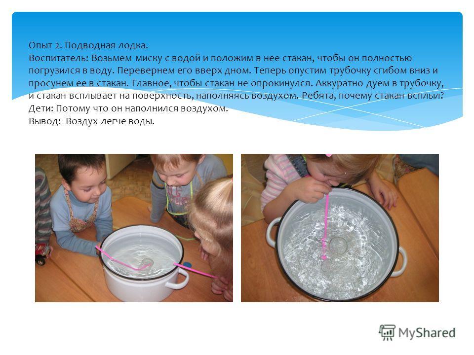 Опыт 2. Подводная лодка. Воспитатель: Возьмем миску с водой и положим в нее стакан, чтобы он полностью погрузился в воду. Перевернем его вверх дном. Теперь опустим трубочку сгибом вниз и просунем ее в стакан. Главное, чтобы стакан не опрокинулся. Акк