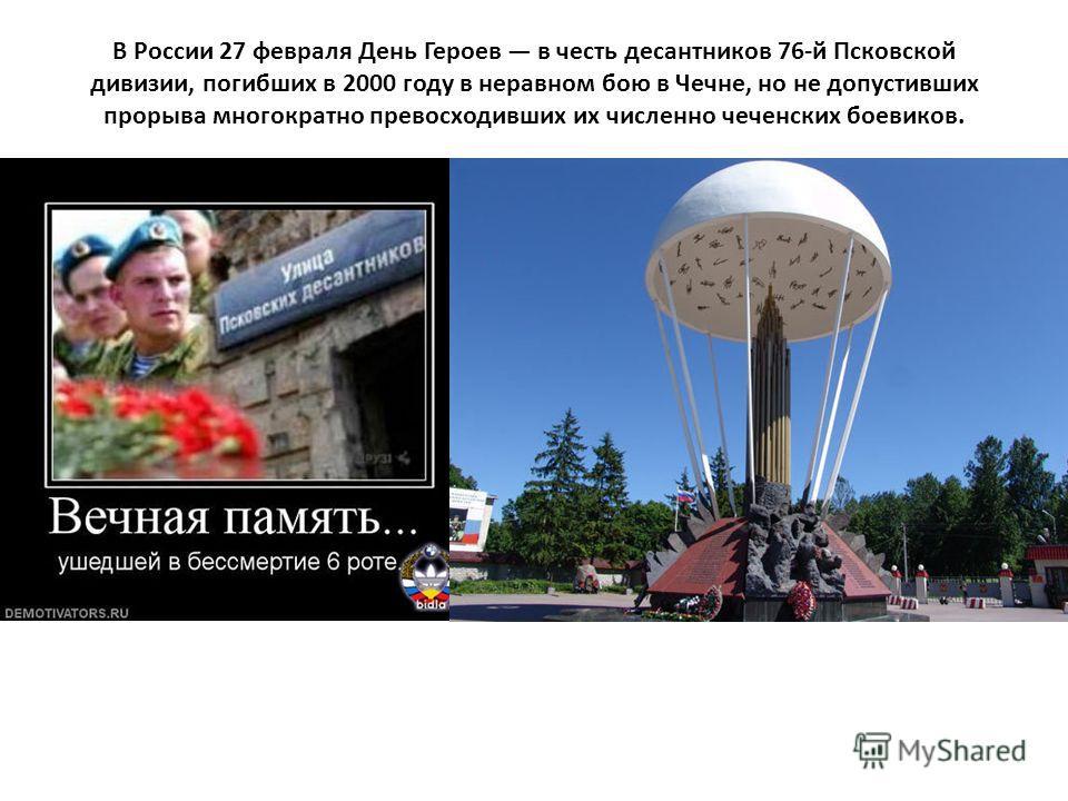 В России 27 февраля День Героев в честь десантников 76-й Псковской дивизии, погибших в 2000 году в неравном бою в Чечне, но не допустивших прорыва многократно превосходивших их численно чеченских боевиков.