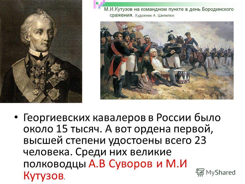 Георгиевских кавалеров в России было около 15 тысяч. А вот ордена первой, высшей степени удостоены всего 23 человека. Среди них великие полководцы А.В Суворов и М.И Кутузов.