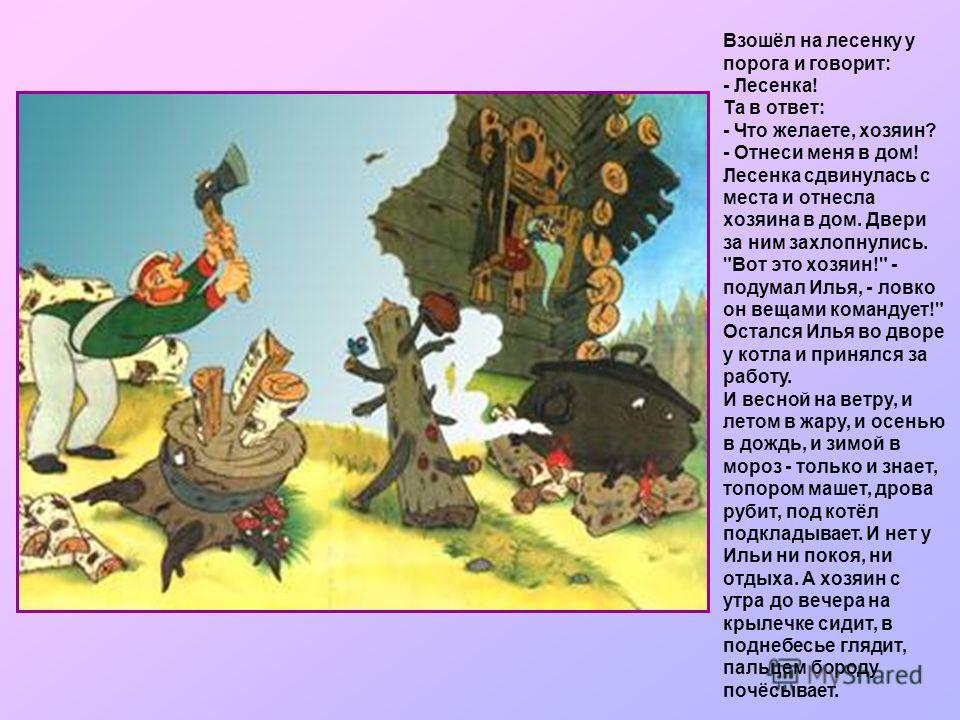 Забор - настежь, пустил Илью и закрылся опять сам собой. Пошёл Илья во двор и видит: стоит перед ним хозяин, грозный, глаза на выкате. Повёл хозяин Илью к большому чугунному котлу, а закрыт тот котёл крышкой наглухо и горят под ним дрова берёзовые. Х