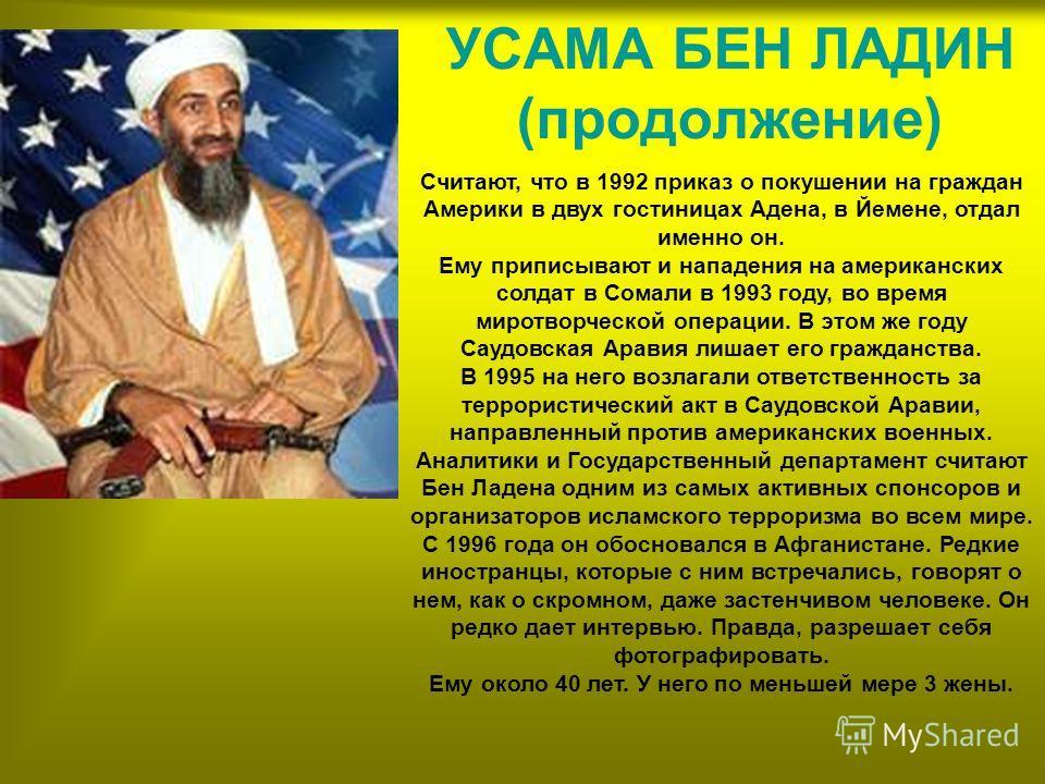 УСАМА БЕН ЛАДИН Это саудовский миллиардер, который возглавляет разветвленную сеть исламских террористов, с благословения талибов базирующуюся в Афганистане с 1996 года. Усама Бен Ладен - сын саудовского строительного магната. В 80 годы, как и многие