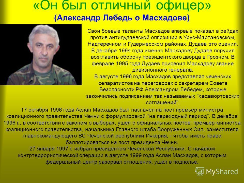 АСЛАН МАСХАДОВ Аслан Масхадов родился в 1951 году в поселке Шакай Казахской ССР в семье депортированных чеченцев. В 1972 году окончил Тбилисское высшее артиллерийское училище, а в 1981 - Московское высшее артиллерийское училище. Служил на Дальнем Вос