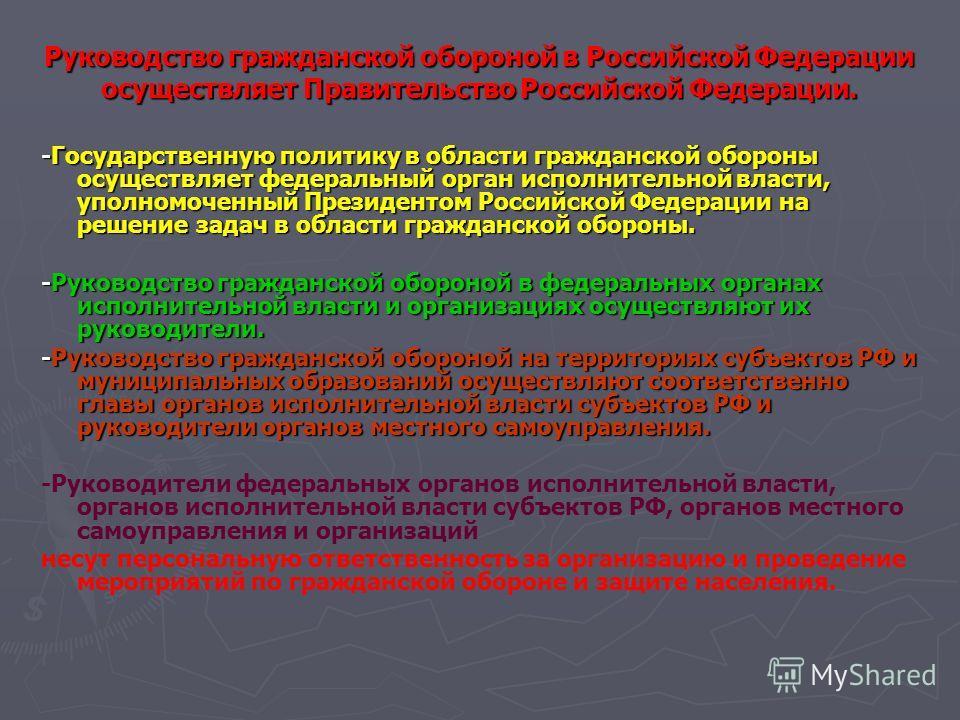 Руководство гражданской обороной в Российской Федерации осуществляет Правительство Российской Федерации. -Государственную политику в области гражданской обороны осуществляет федеральный орган исполнительной власти, уполномоченный Президентом Российск