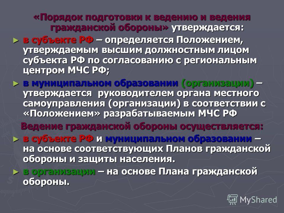 «Порядок подготовки к ведению и ведения гражданской обороны» утверждается: в субъекте РФ – определяется Положением, утверждаемым высшим должностным лицом субъекта РФ по согласованию с региональным центром МЧС РФ; в субъекте РФ – определяется Положени