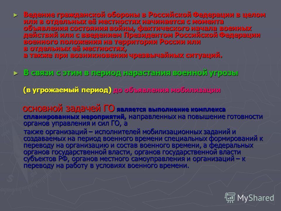 Ведение гражданской обороны в Российской Федерации в целом или в отдельных её местностях начинается с момента объявления состояния войны, фактического начала военных действий или с введением Президентом Российской Федерации военного положения на терр