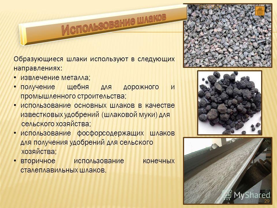 Образующиеся шлаки используют в следующих направлениях: извлечение металла; получение щебня для дорожного и промышленного строительства; использование основных шлаков в качестве известковых удобрений (шлаковой муки) для сельского хозяйства; использов