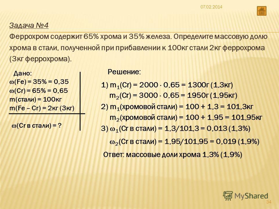 Задача 4 Феррохром содержит 65% хрома и 35% железа. Определите массовую долю хрома в стали, полученной при прибавлении к 100кг стали 2кг феррохрома (3кг феррохрома). Дано: (Fe) = 35% = 0,35 (Cr) = 65% = 0,65 m(стали) = 100кг m(Fe – Cr) = 2кг (3кг) (C