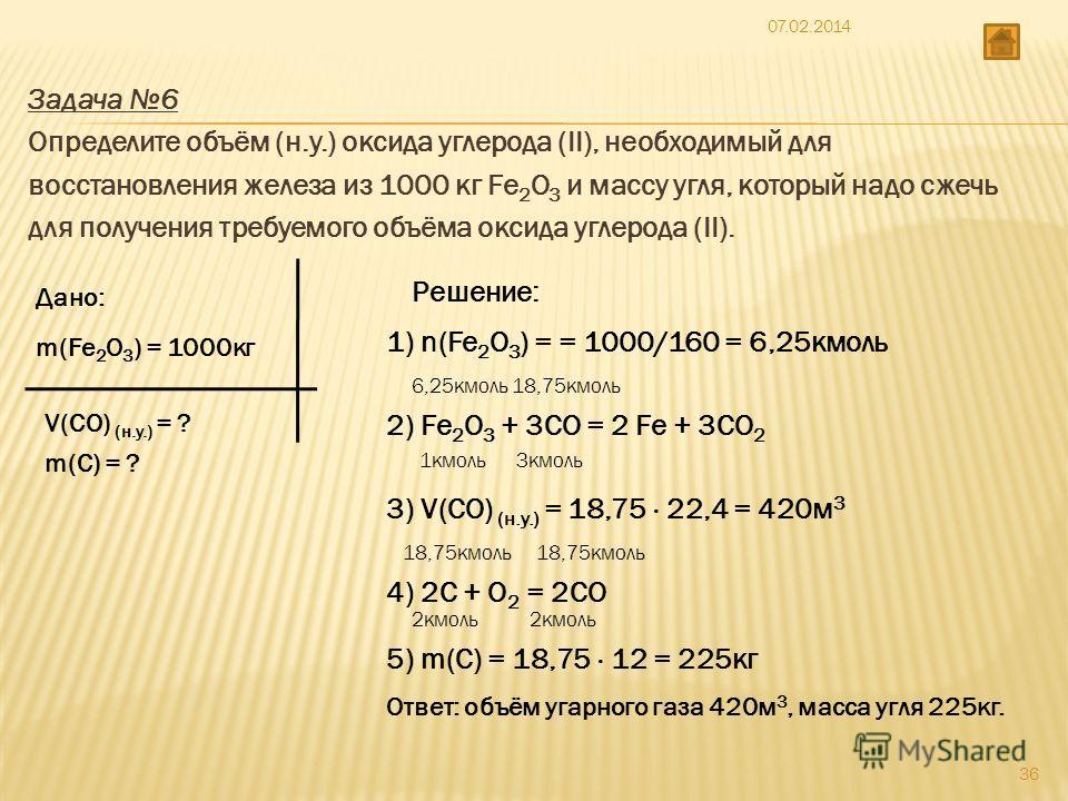 Задача 6 Определите объём (н.у.) оксида углерода (II), необходимый для восстановления железа из 1000 кг Fe 2 O 3 и массу угля, который надо сжечь для получения требуемого объёма оксида углерода (II). Дано: m(Fe 2 О 3 ) = 1000кг V(CO) (н.у.) = ? m(С)