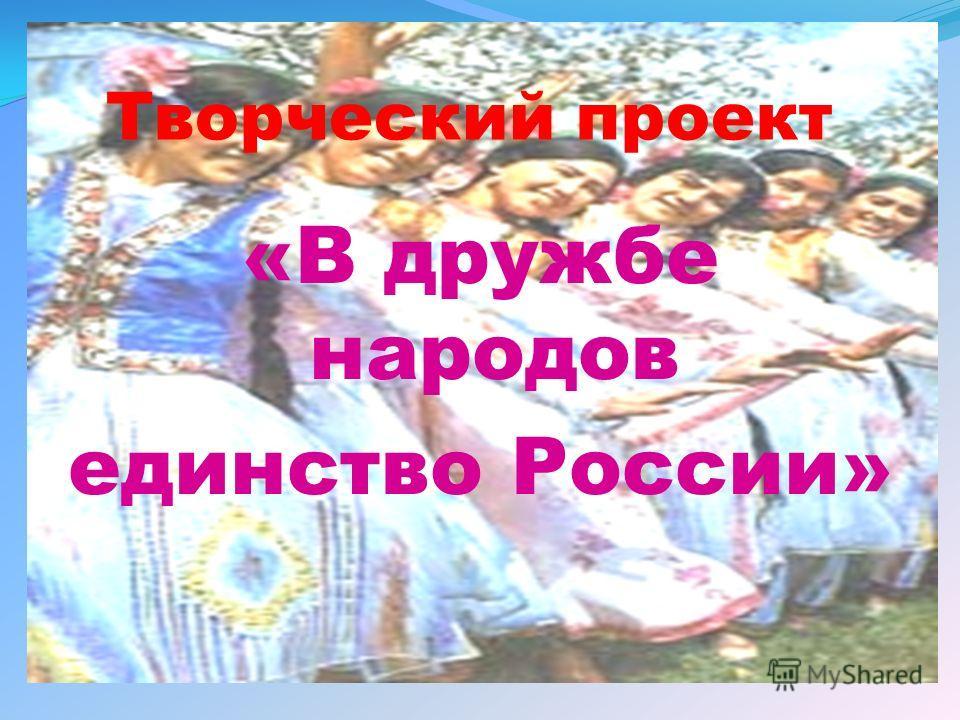 Творческий проект «В дружбе народов единство России»