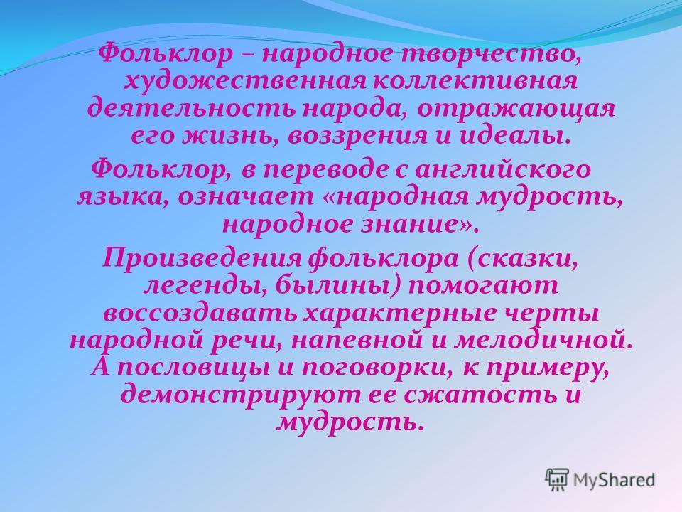 Фольклор – народное творчество, художественная коллективная деятельность народа, отражающая его жизнь, воззрения и идеалы. Фольклор, в переводе с английского языка, означает «народная мудрость, народное знание». Произведения фольклора (сказки, легенд