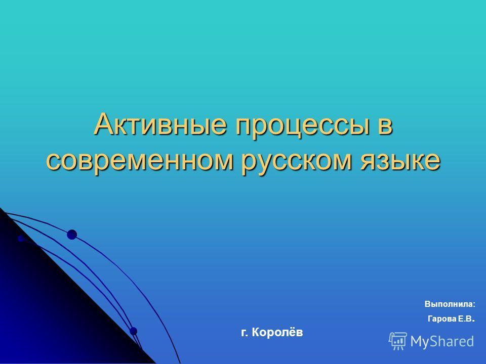 Активные процессы в современном русском языке Выполнила: Гарова Е.В. г. Королёв