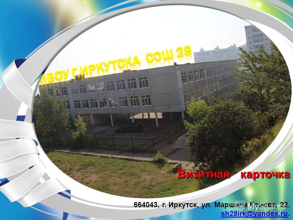 Визитная карточка Визитная карточка 664043, г. Иркутск, ул. Маршала Конева, 22. sh28irk@yandex.rush28irk@yandex.ru.