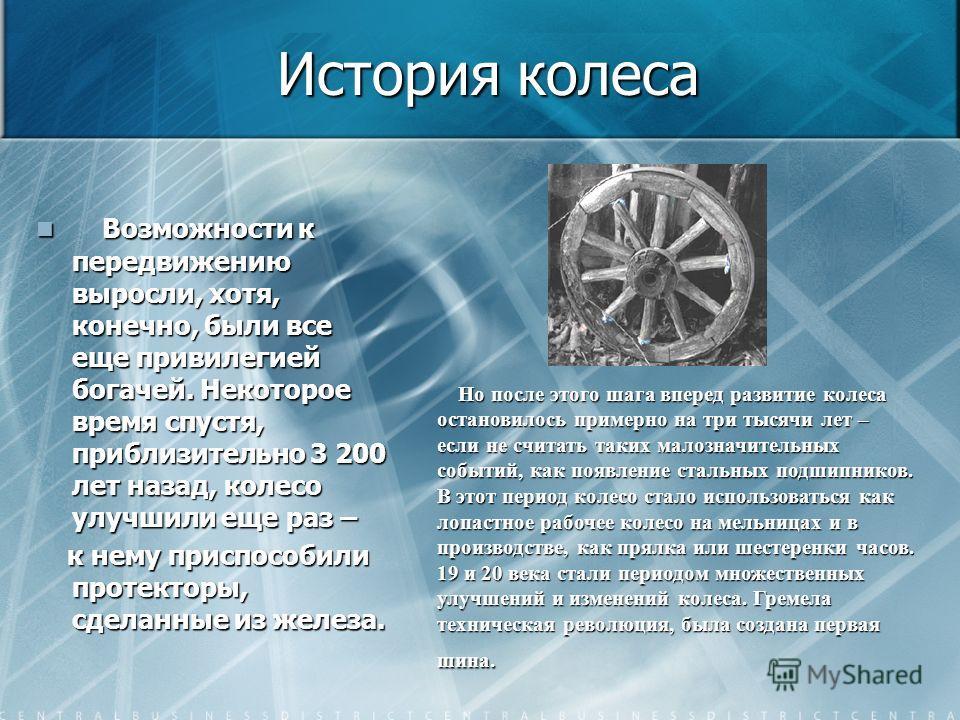 История колеса Спустя некоторое время наши предки додумались заменить цельное деревянное колесо на колесо со спицами, что сделало возможным перевозки на дальнее расстояние. Спустя некоторое время наши предки додумались заменить цельное деревянное кол