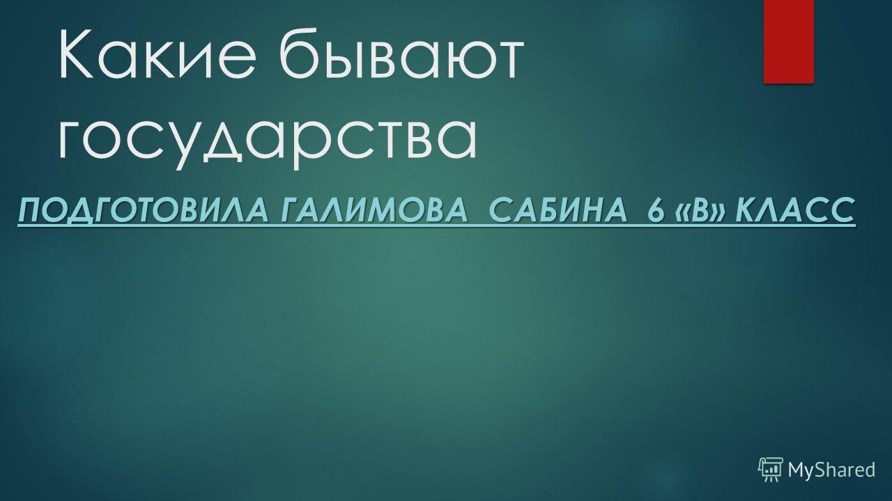 Какие бывают государства ПОДГОТОВИЛА ГАЛИМОВА САБИНА 6 «В» КЛАСС