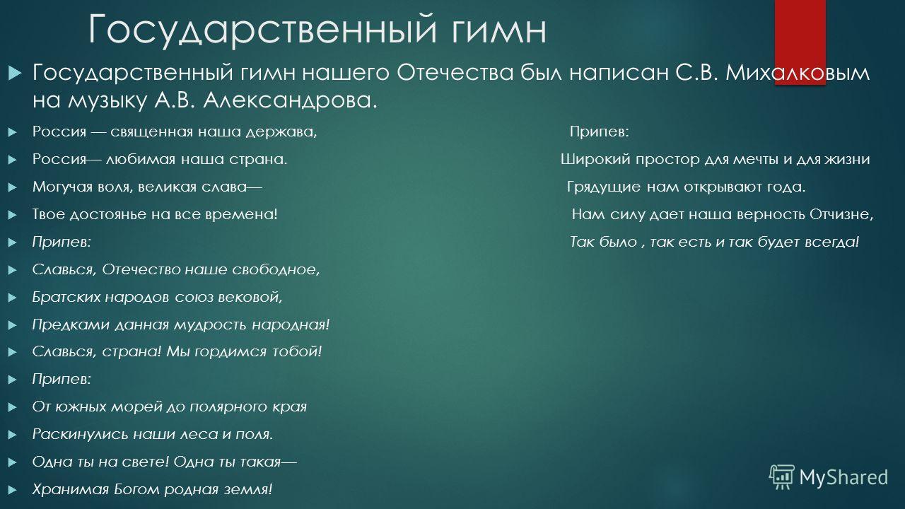 Государственный гимн Государственный гимн нашего Отечества был написан С.В. Михалковым на музыку А.В. Александрова. Россия –– священная наша держава, Припев: Россия–– любимая наша страна. Широкий простор для мечты и для жизни Могучая воля, великая сл