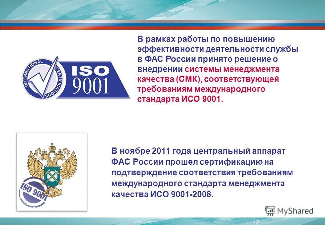 3 В рамках работы по повышению эффективности деятельности службы в ФАС России принято решение о внедрении системы менеджмента качества (СМК), соответствующей требованиям международного стандарта ИСО 9001. В ноябре 2011 года центральный аппарат ФАС Ро