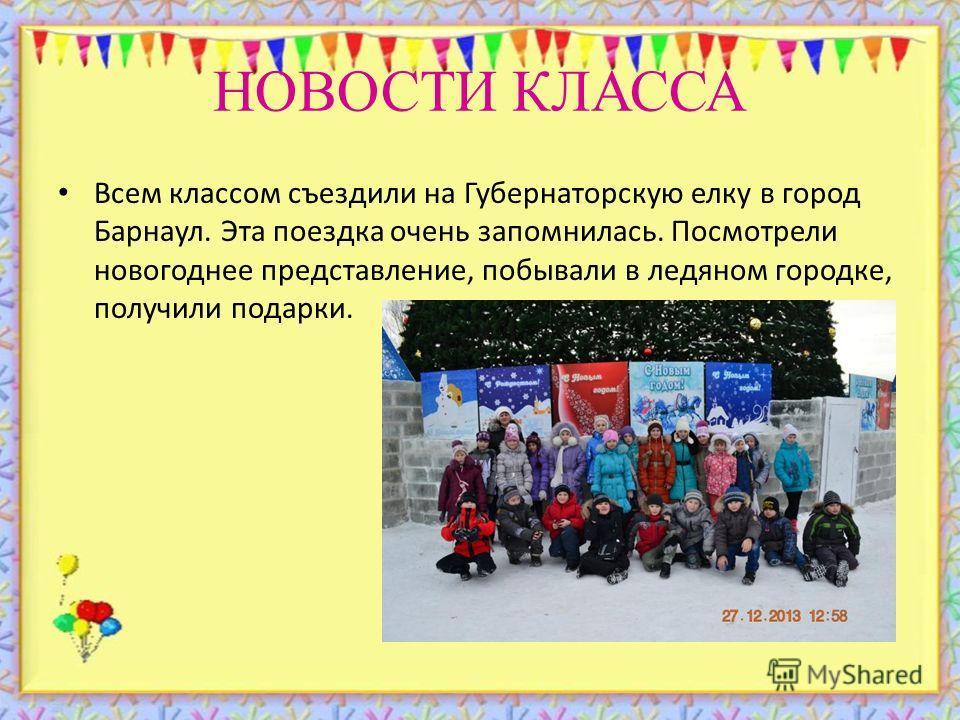 НОВОСТИ КЛАССА Всем классом съездили на Губернаторскую елку в город Барнаул. Эта поездка очень запомнилась. Посмотрели новогоднее представление, побывали в ледяном городке, получили подарки.