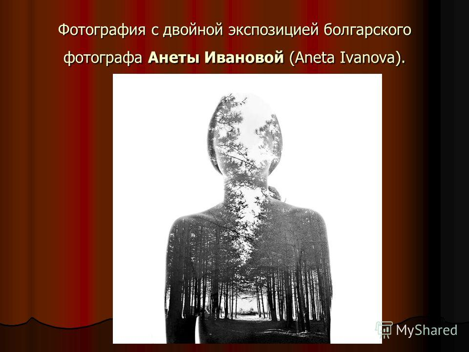 Фотография с двойной экспозицией болгарского фотографа Анеты Ивановой (Aneta Ivanova).