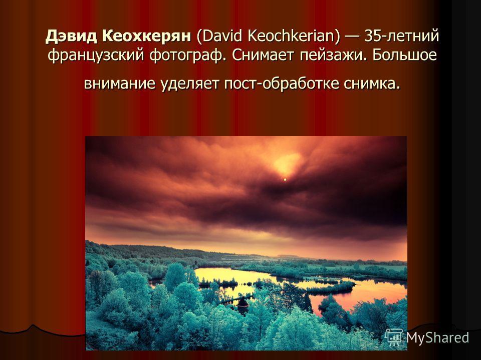 Дэвид Кеохкерян (David Keochkerian) 35-летний французский фотограф. Снимает пейзажи. Большое внимание уделяет пост-обработке снимка.