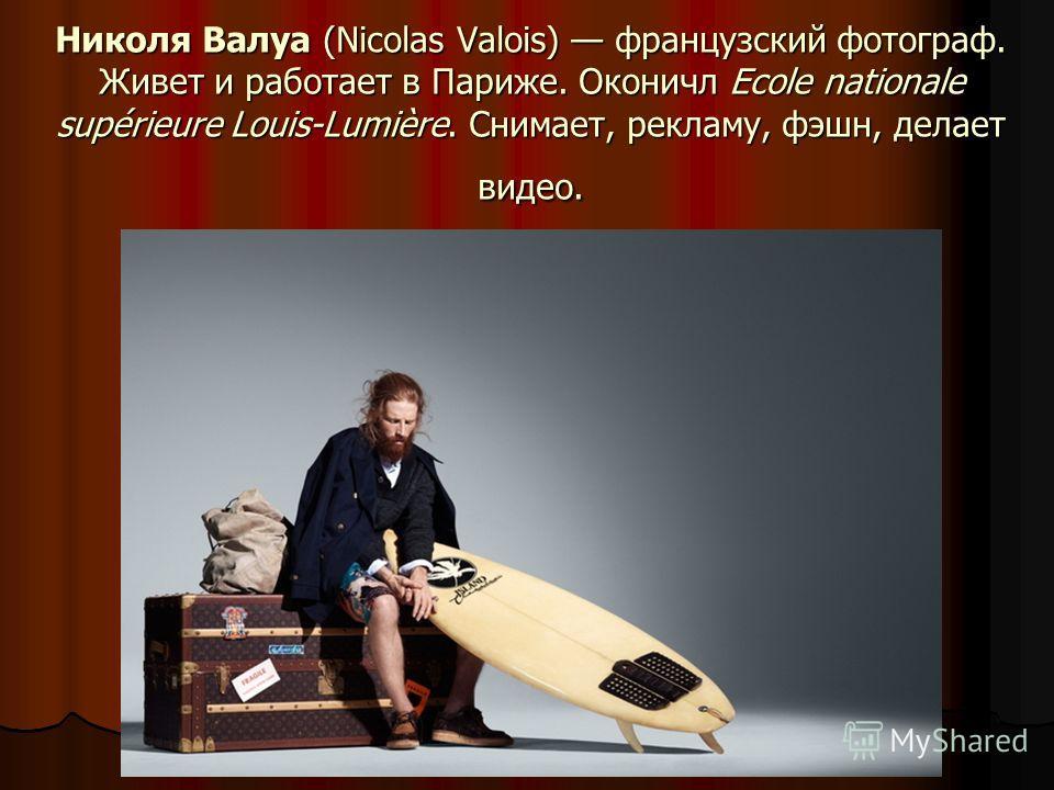 Николя Валуа (Nicolas Valois) французский фотограф. Живет и работает в Париже. Оконичл Ecole nationale supérieure Louis-Lumière. Снимает, рекламу, фэшн, делает видео.
