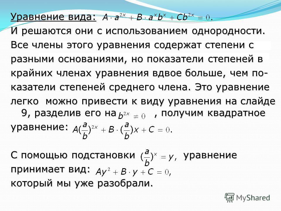 Уравнение вида: И решаются они с использованием однородности. Все члены этого уравнения содержат степени с разными основаниями, но показатели степеней в крайних членах уравнения вдвое больше, чем по- казатели степеней среднего члена. Это уравнение ле