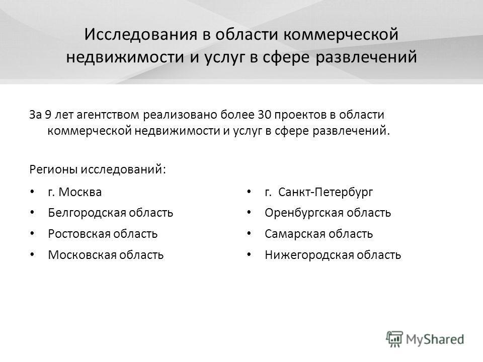 Исследования в области коммерческой недвижимости и услуг в сфере развлечений За 9 лет агентством реализовано более 30 проектов в области коммерческой недвижимости и услуг в сфере развлечений. Регионы исследований: г. Москва г. Санкт-Петербург Белгоро