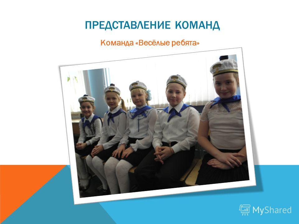 ПРЕДСТАВЛЕНИЕ КОМАНД Команда «Весёлые ребята»